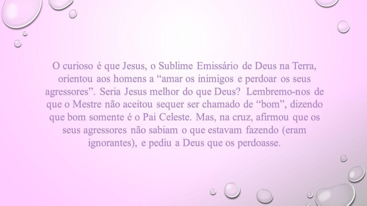 O curioso é que Jesus, o Sublime Emissário de Deus na Terra, orientou aos homens a amar os inimigos e perdoar os seus agressores .