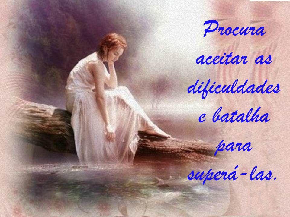 Procura aceitar as dificuldades e batalha para