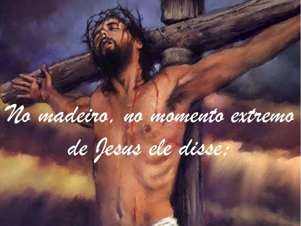 No madeiro, no momento extremo de Jesus ele disse;: