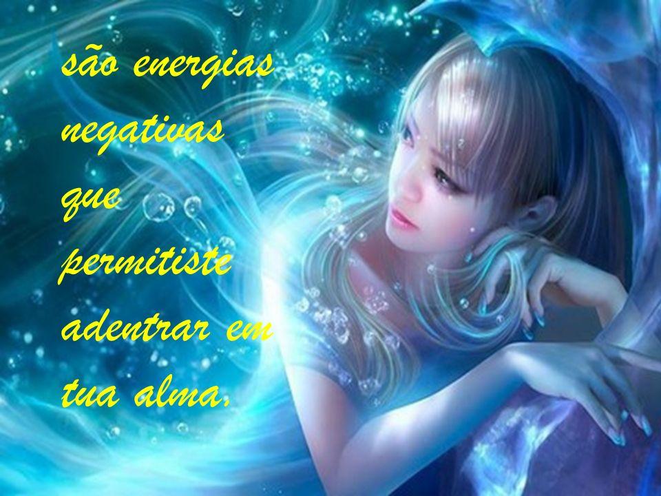são energias negativas que permitiste adentrar em tua alma.