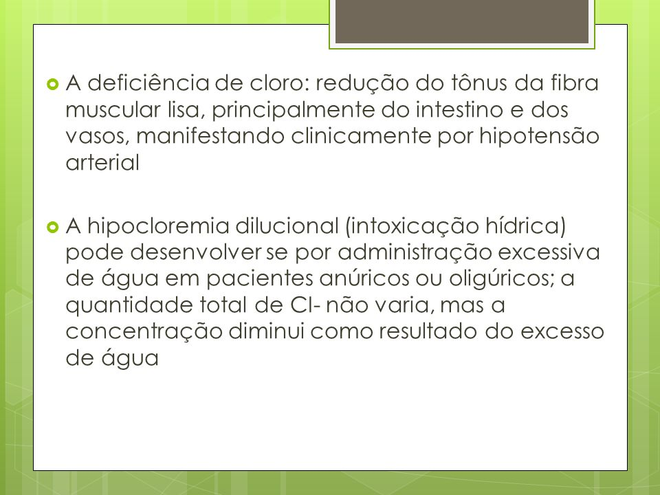 A deficiência de cloro: redução do tônus da fibra muscular lisa, principalmente do intestino e dos vasos, manifestando clinicamente por hipotensão arterial