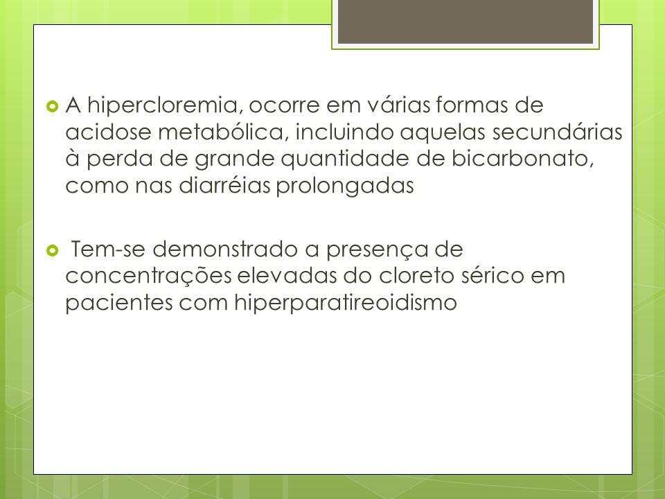 A hipercloremia, ocorre em várias formas de acidose metabólica, incluindo aquelas secundárias à perda de grande quantidade de bicarbonato, como nas diarréias prolongadas