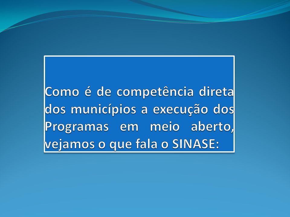 Como é de competência direta dos municípios a execução dos Programas em meio aberto, vejamos o que fala o SINASE: