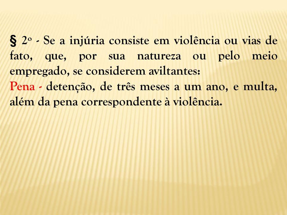 § 2º - Se a injúria consiste em violência ou vias de fato, que, por sua natureza ou pelo meio empregado, se considerem aviltantes: