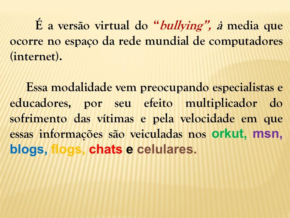 É a versão virtual do bullying , à media que ocorre no espaço da rede mundial de computadores (internet).
