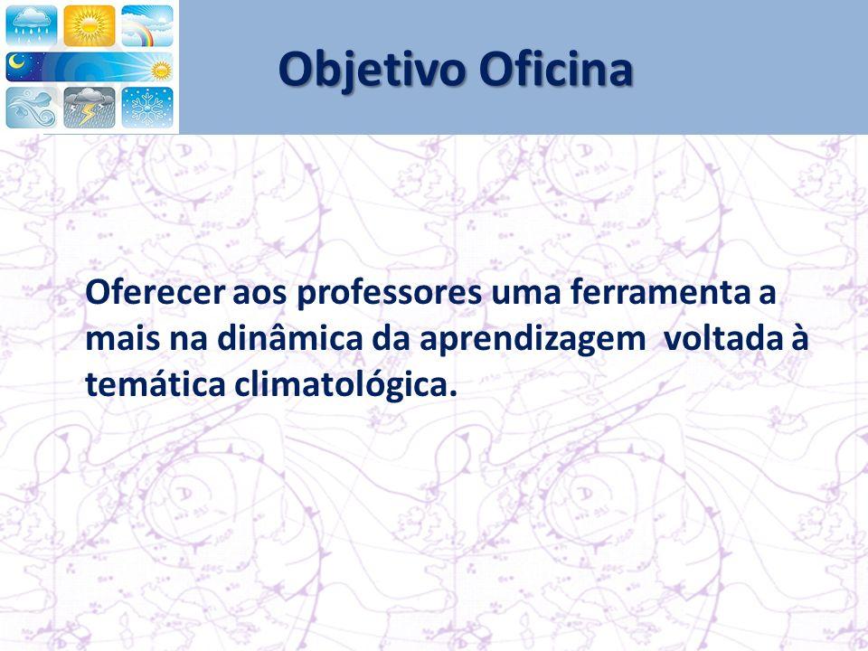 Objetivo Oficina Oferecer aos professores uma ferramenta a mais na dinâmica da aprendizagem voltada à temática climatológica.