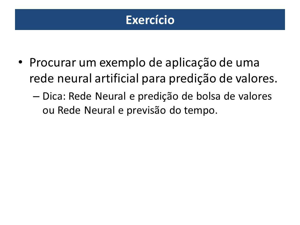 Exercício Procurar um exemplo de aplicação de uma rede neural artificial para predição de valores.