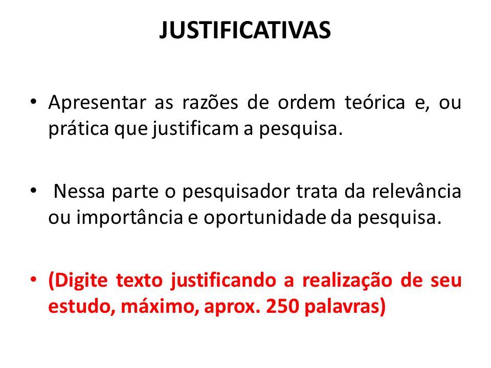 JUSTIFICATIVAS Apresentar as razões de ordem teórica e, ou prática que justificam a pesquisa.