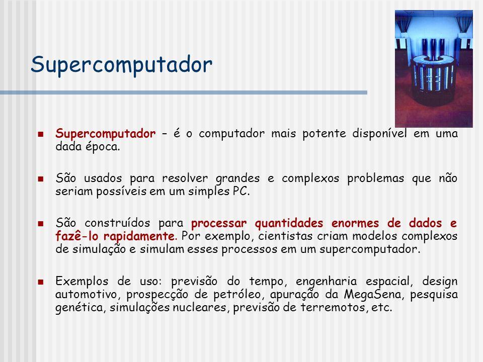 Supercomputador Supercomputador – é o computador mais potente disponível em uma dada época.