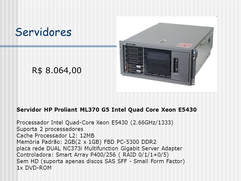 Servidores R$ 8.064,00. Servidor HP Proliant ML370 G5 Intel Quad Core Xeon E5430. Processador Intel Quad-Core Xeon E5430 (2.66GHz/1333)