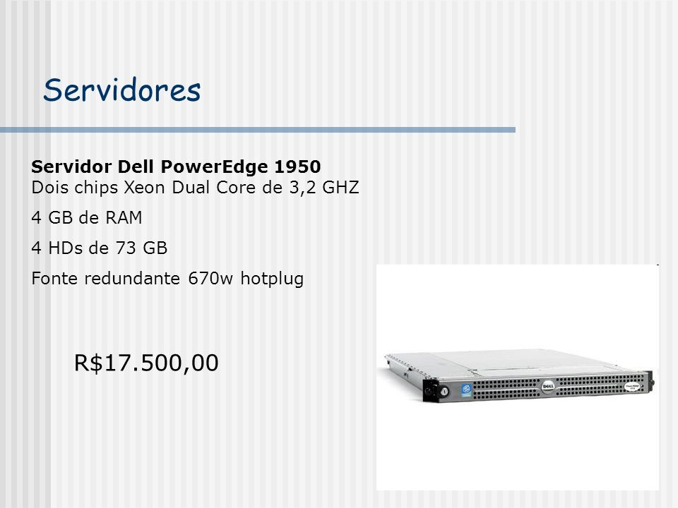 Servidores Servidor Dell PowerEdge 1950 Dois chips Xeon Dual Core de 3,2 GHZ. 4 GB de RAM. 4 HDs de 73 GB.