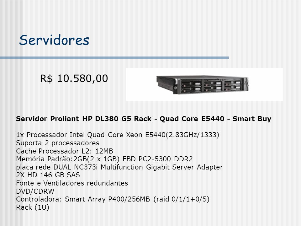 Servidores R$ 10.580,00. Servidor Proliant HP DL380 G5 Rack - Quad Core E5440 - Smart Buy. 1x Processador Intel Quad-Core Xeon E5440(2.83GHz/1333)