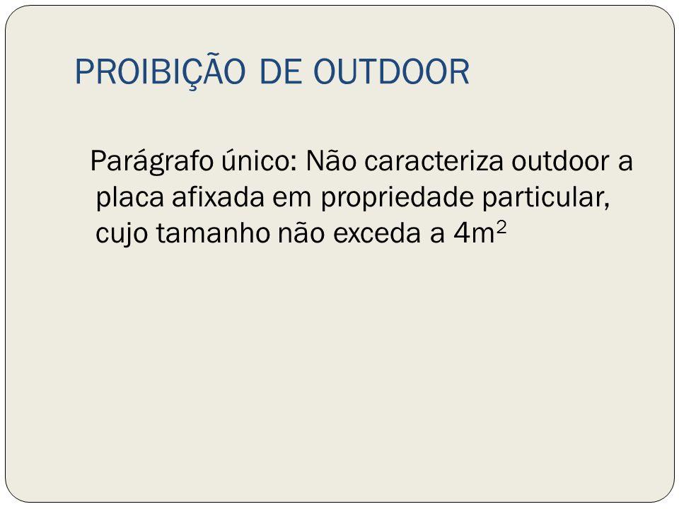 PROIBIÇÃO DE OUTDOOR Parágrafo único: Não caracteriza outdoor a placa afixada em propriedade particular, cujo tamanho não exceda a 4m2.