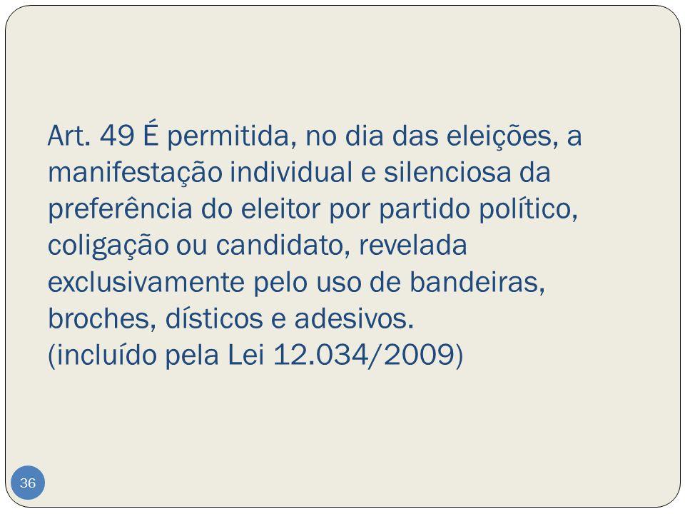 Art. 49 É permitida, no dia das eleições, a manifestação individual e silenciosa da preferência do eleitor por partido político, coligação ou candidato, revelada exclusivamente pelo uso de bandeiras, broches, dísticos e adesivos. (incluído pela Lei 12.034/2009)