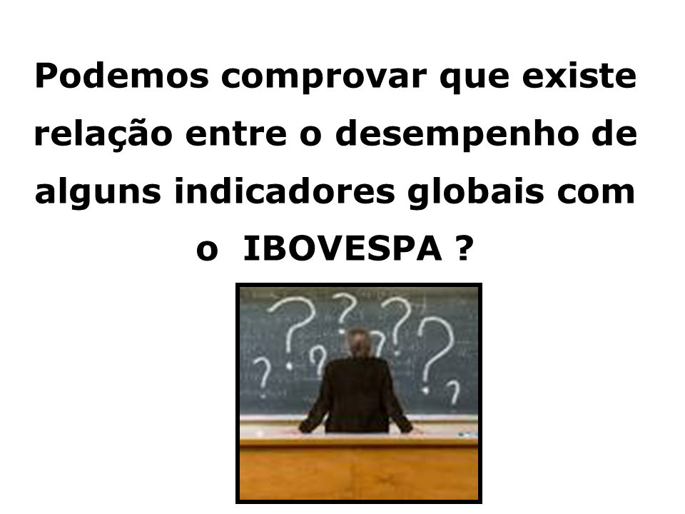 Podemos comprovar que existe relação entre o desempenho de alguns indicadores globais com o IBOVESPA