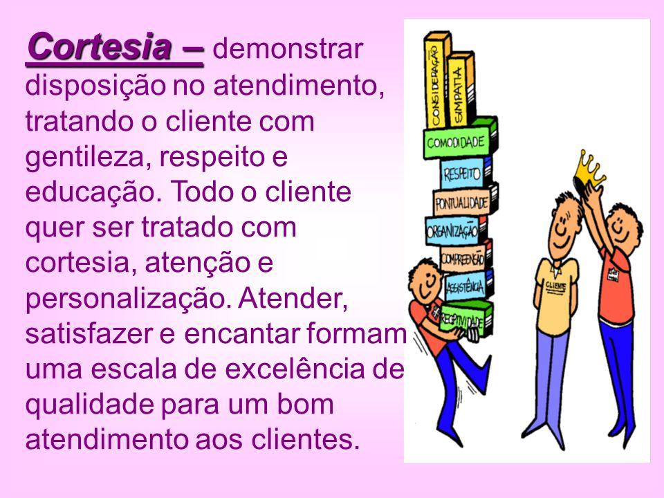 Cortesia – demonstrar disposição no atendimento, tratando o cliente com gentileza, respeito e educação.