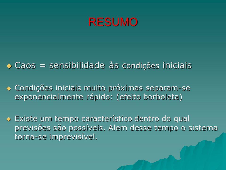 RESUMO Caos = sensibilidade às condições iniciais