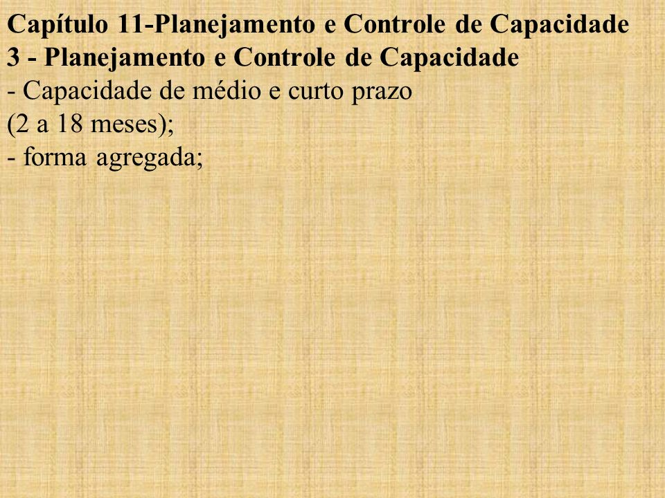 Capítulo 11-Planejamento e Controle de Capacidade 3 - Planejamento e Controle de Capacidade - Capacidade de médio e curto prazo (2 a 18 meses); - forma agregada;
