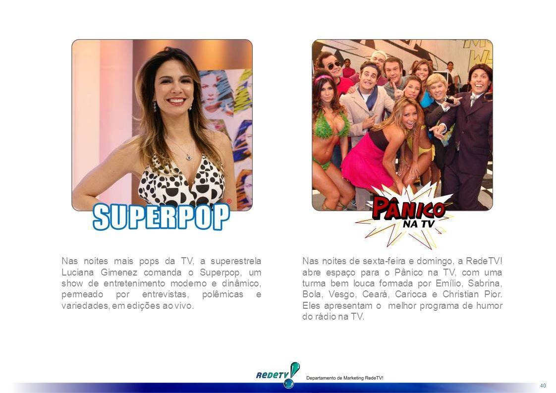 Nas noites mais pops da TV, a superestrela Luciana Gimenez comanda o Superpop, um show de entretenimento moderno e dinâmico, permeado por entrevistas, polêmicas e variedades, em edições ao vivo.