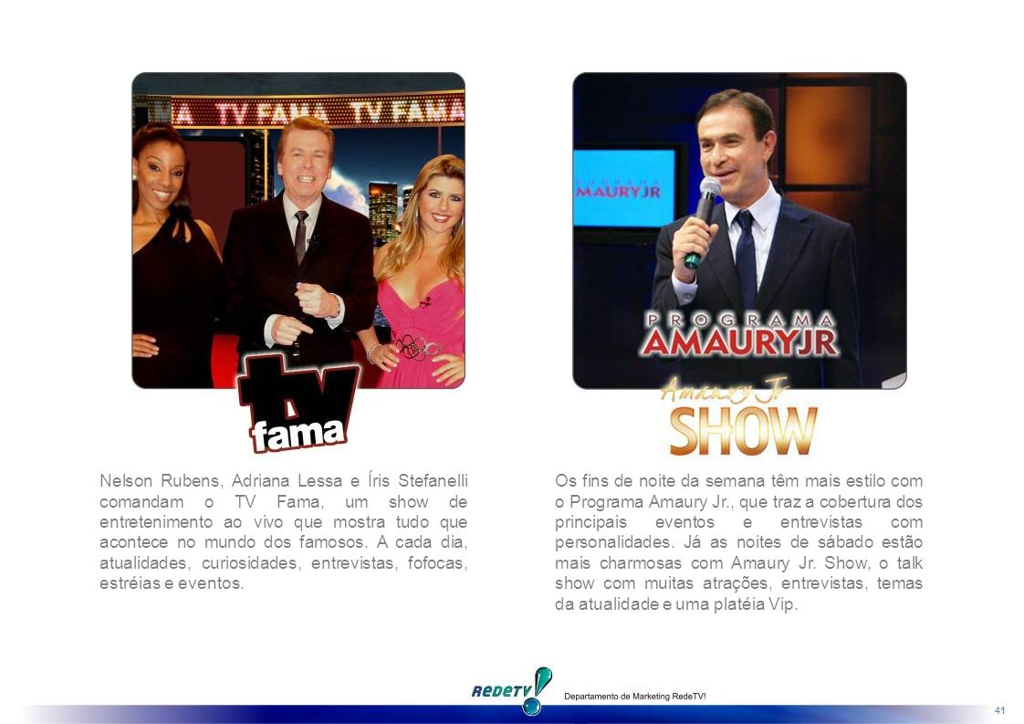 Nelson Rubens, Adriana Lessa e Íris Stefanelli comandam o TV Fama, um show de entretenimento ao vivo que mostra tudo que acontece no mundo dos famosos. A cada dia, atualidades, curiosidades, entrevistas, fofocas, estréias e eventos.