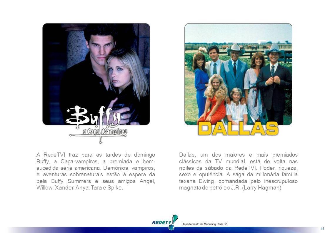 A RedeTV! traz para as tardes de domingo Buffy, a Caça-vampiros, a premiada e bem-sucedida série americana. Demônios, vampiros, e aventuras sobrenaturais estão à espera da bela Buffy Summers e seus amigos Angel, Willow, Xander, Anya, Tara e Spike.