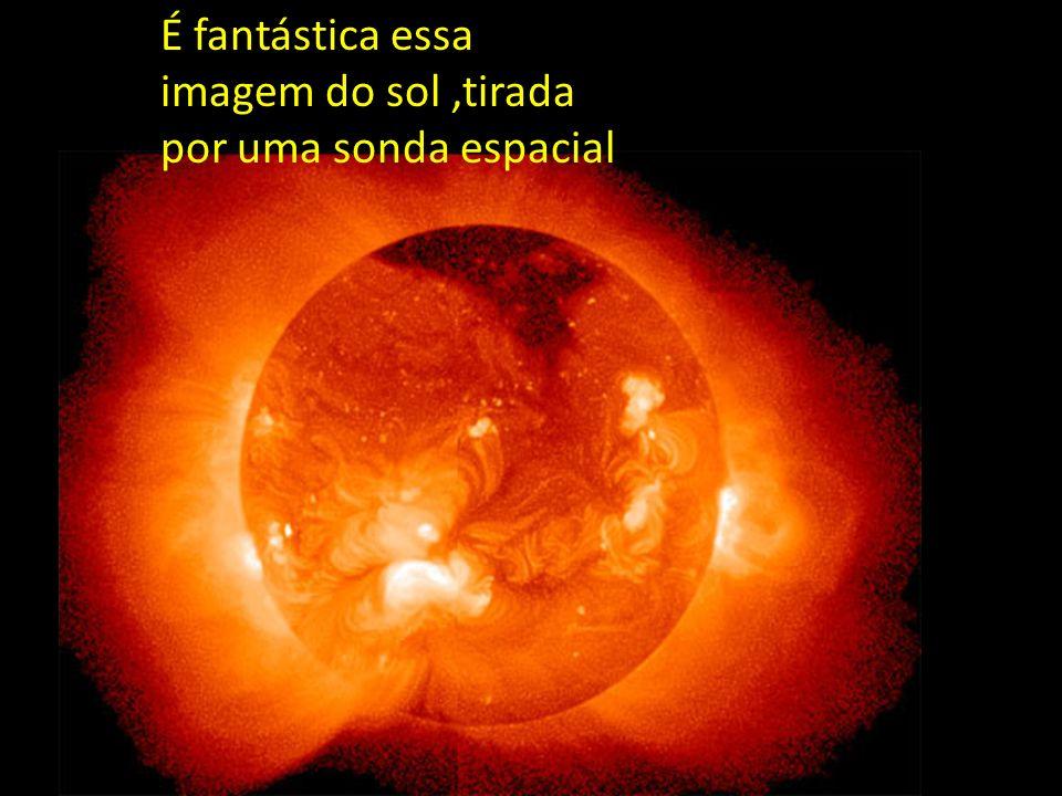 É fantástica essa imagem do sol ,tirada por uma sonda espacial