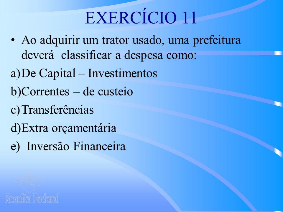 EXERCÍCIO 11 Ao adquirir um trator usado, uma prefeitura deverá classificar a despesa como: De Capital – Investimentos.