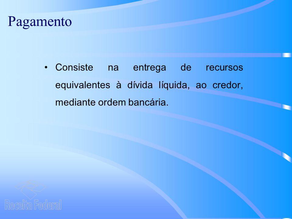 Pagamento Consiste na entrega de recursos equivalentes à dívida líquida, ao credor, mediante ordem bancária.