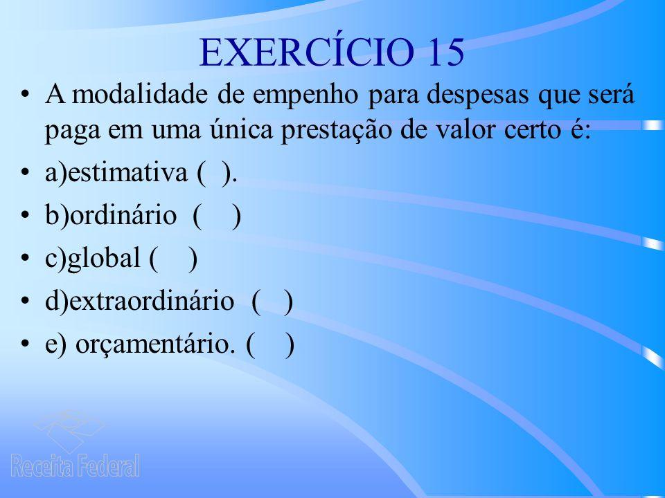 EXERCÍCIO 15 A modalidade de empenho para despesas que será paga em uma única prestação de valor certo é: