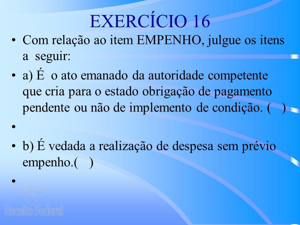 EXERCÍCIO 16 Com relação ao item EMPENHO, julgue os itens a seguir: