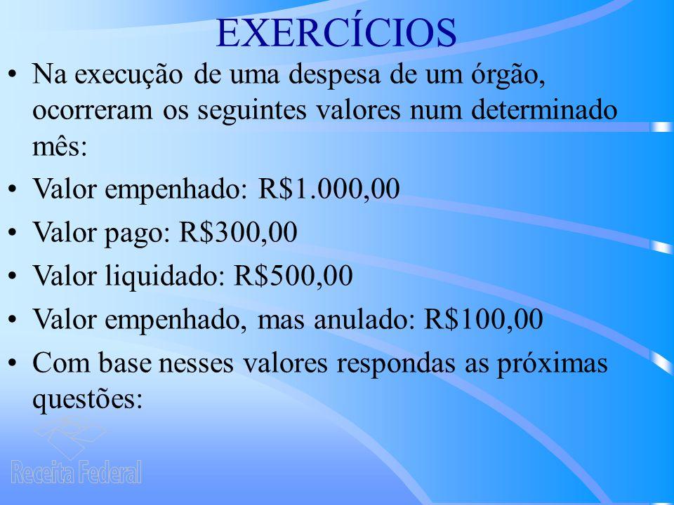 EXERCÍCIOS Na execução de uma despesa de um órgão, ocorreram os seguintes valores num determinado mês: