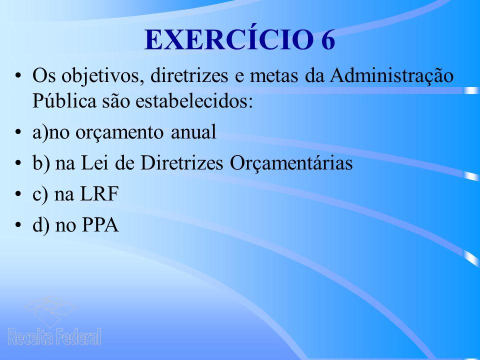 EXERCÍCIO 6 Os objetivos, diretrizes e metas da Administração Pública são estabelecidos: a)no orçamento anual.