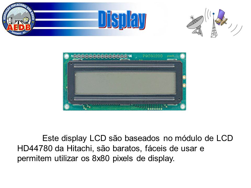 Display Este display LCD são baseados no módulo de LCD HD44780 da Hitachi, são baratos, fáceis de usar e permitem utilizar os 8x80 pixels de display.