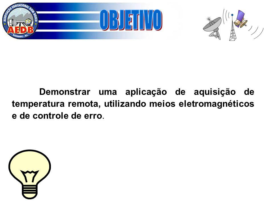OBJETIVO Demonstrar uma aplicação de aquisição de temperatura remota, utilizando meios eletromagnéticos e de controle de erro.