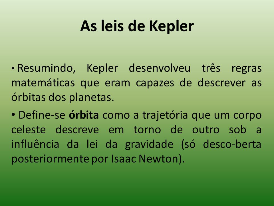 As leis de Kepler Resumindo, Kepler desenvolveu três regras matemáticas que eram capazes de descrever as órbitas dos planetas.