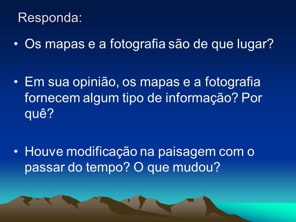 Responda: Os mapas e a fotografia são de que lugar Em sua opinião, os mapas e a fotografia fornecem algum tipo de informação Por quê