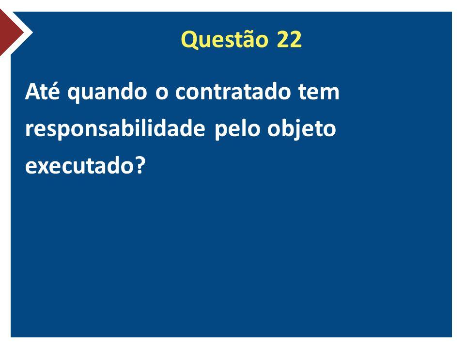 Questão 22 Até quando o contratado tem responsabilidade pelo objeto executado