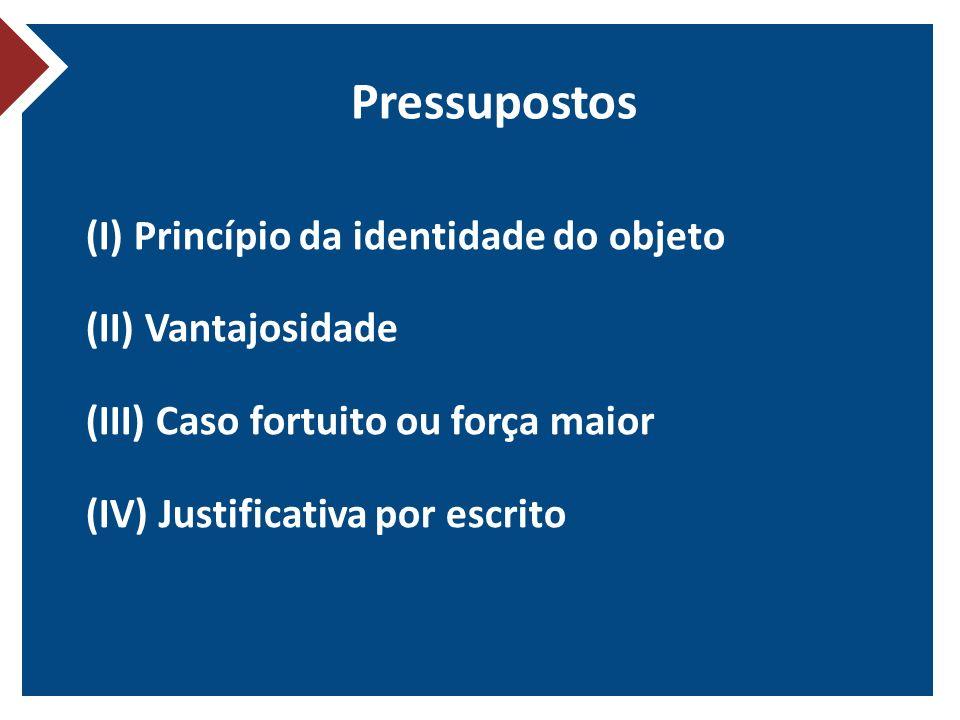Pressupostos (I) Princípio da identidade do objeto (II) Vantajosidade (III) Caso fortuito ou força maior (IV) Justificativa por escrito