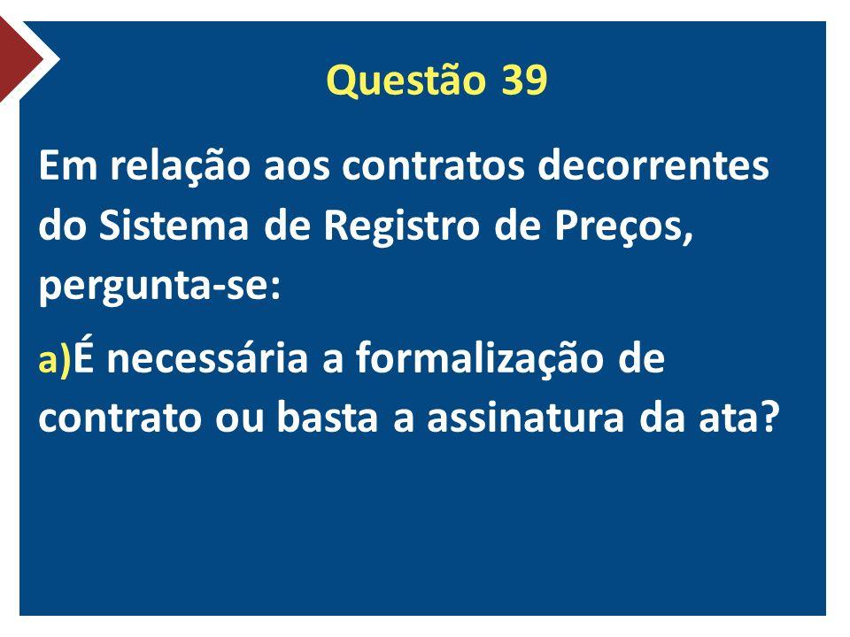 Questão 39 Em relação aos contratos decorrentes do Sistema de Registro de Preços, pergunta-se: