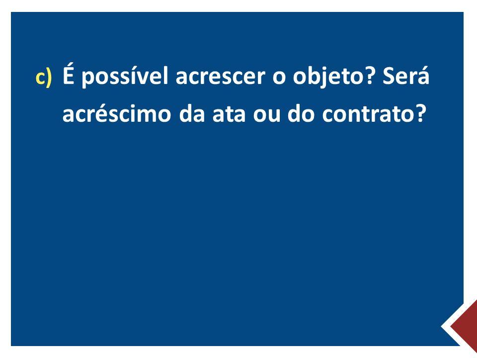 É possível acrescer o objeto Será acréscimo da ata ou do contrato