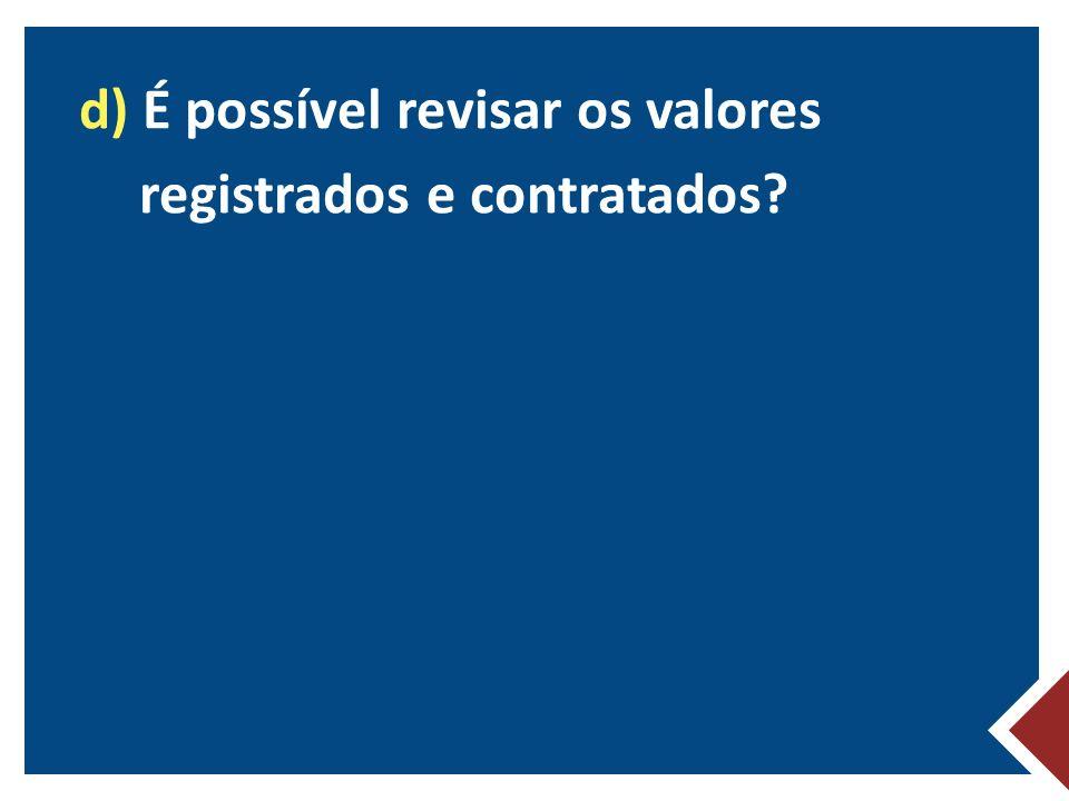 d) É possível revisar os valores registrados e contratados