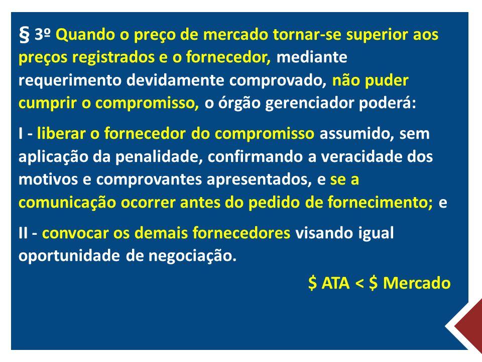 § 3º Quando o preço de mercado tornar-se superior aos preços registrados e o fornecedor, mediante requerimento devidamente comprovado, não puder cumprir o compromisso, o órgão gerenciador poderá: