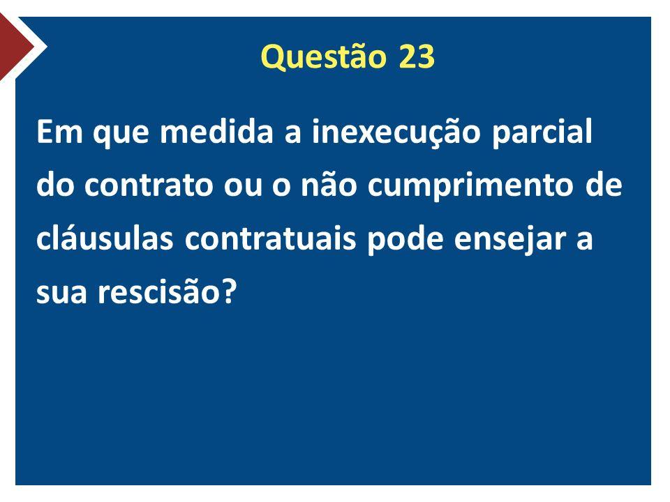 Questão 23 Em que medida a inexecução parcial do contrato ou o não cumprimento de cláusulas contratuais pode ensejar a sua rescisão