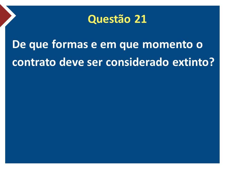 Questão 21 De que formas e em que momento o contrato deve ser considerado extinto