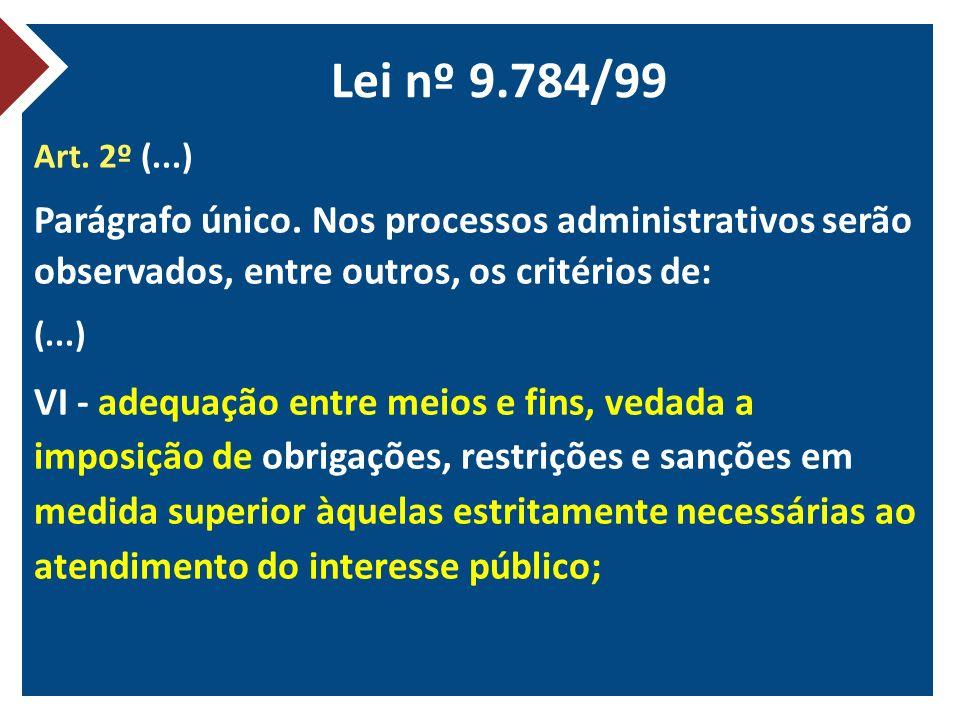 Lei nº 9.784/99 Art. 2º (...) Parágrafo único. Nos processos administrativos serão observados, entre outros, os critérios de: