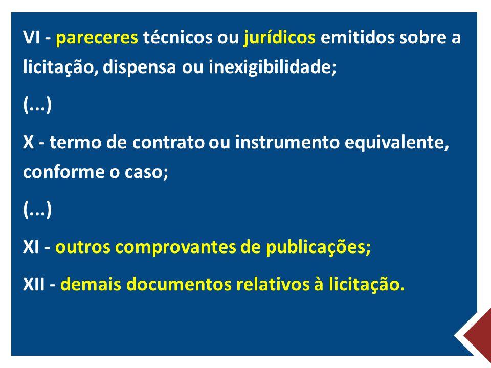 VI - pareceres técnicos ou jurídicos emitidos sobre a licitação, dispensa ou inexigibilidade; (...) X - termo de contrato ou instrumento equivalente, conforme o caso; XI - outros comprovantes de publicações; XII - demais documentos relativos à licitação.