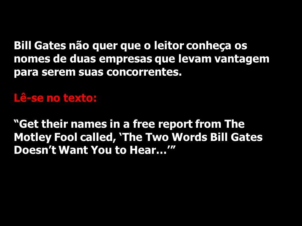 Bill Gates não quer que o leitor conheça os nomes de duas empresas que levam vantagem para serem suas concorrentes.