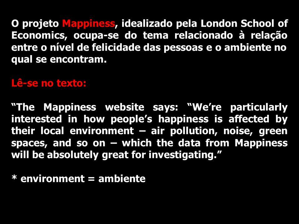 O projeto Mappiness, idealizado pela London School of Economics, ocupa-se do tema relacionado à relação entre o nível de felicidade das pessoas e o ambiente no