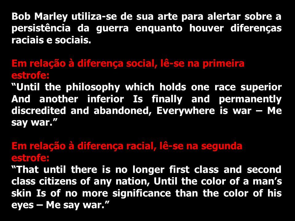 Bob Marley utiliza-se de sua arte para alertar sobre a persistência da guerra enquanto houver diferenças raciais e sociais.