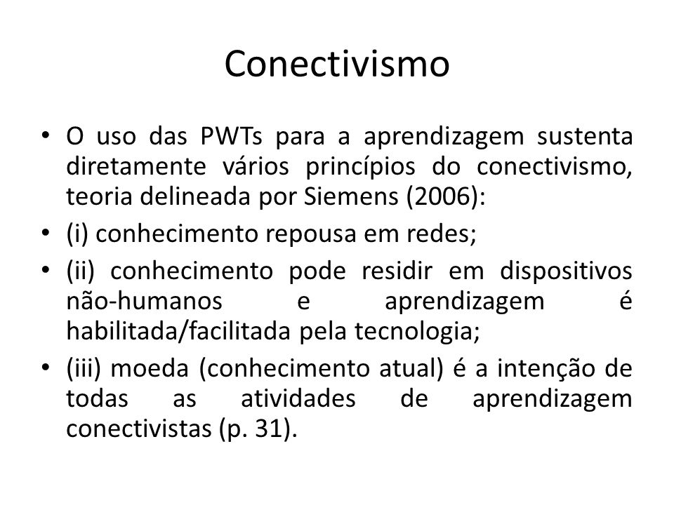 Conectivismo O uso das PWTs para a aprendizagem sustenta diretamente vários princípios do conectivismo, teoria delineada por Siemens (2006):